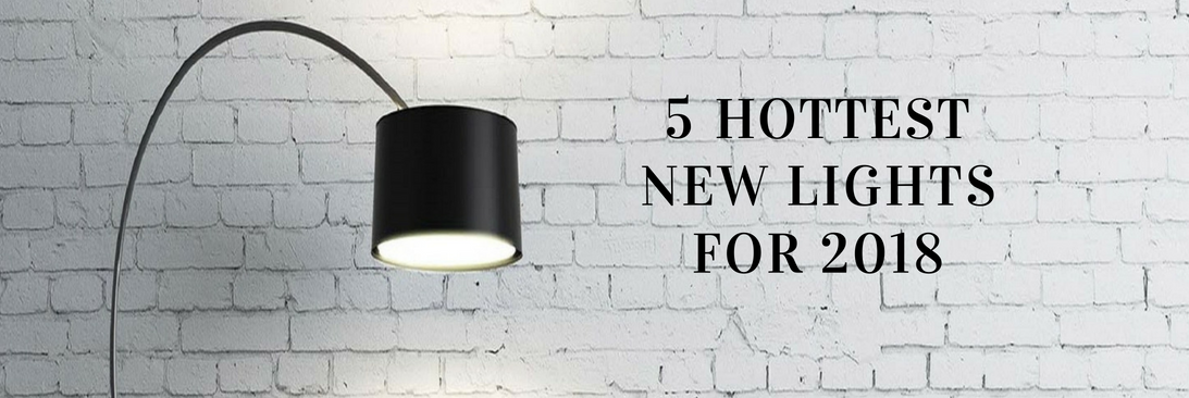 5 HOTTEST NEW LIGHTS FOR 2018